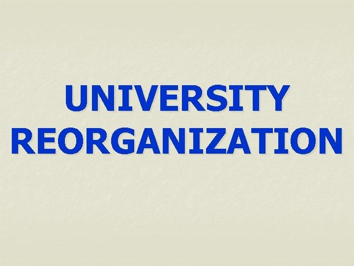 UNIVERSITY REORGANIZATION