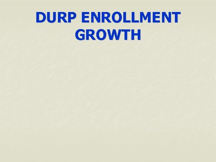 DURP ENROLLMENT GROWTH