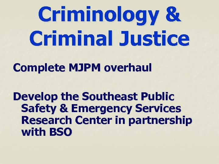 Criminology & Criminal Justice Complete MJPM overhaul Develop the Southeast Public Safety & Emergency