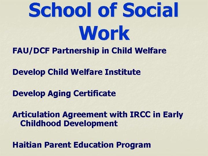 School of Social Work FAU/DCF Partnership in Child Welfare Develop Child Welfare Institute Develop