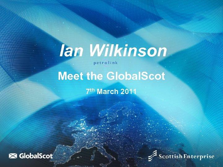 Ian Wilkinson Meet the Global. Scot 7 th March 2011