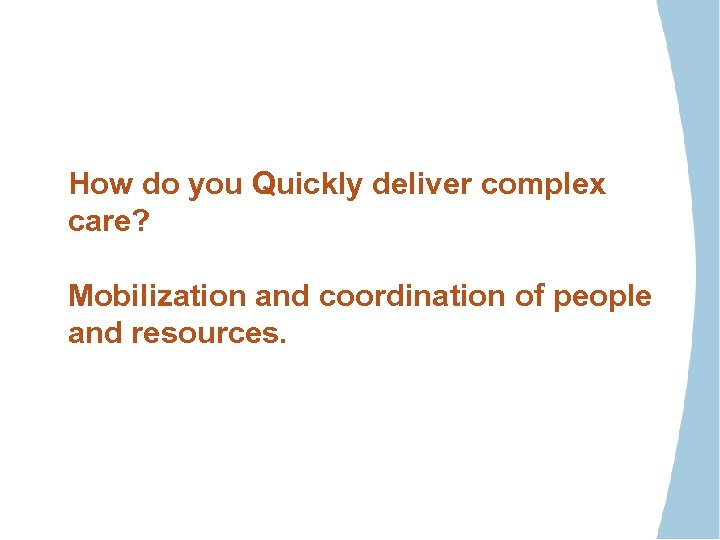 How do you Quickly deliver complex care? Mobilization and coordination of people and resources.