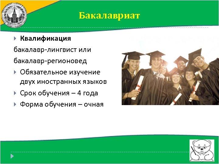 Бакалавриат Квалификация бакалавр-лингвист или бакалавр-регионовед Обязательное изучение двух иностранных языков Срок обучения – 4