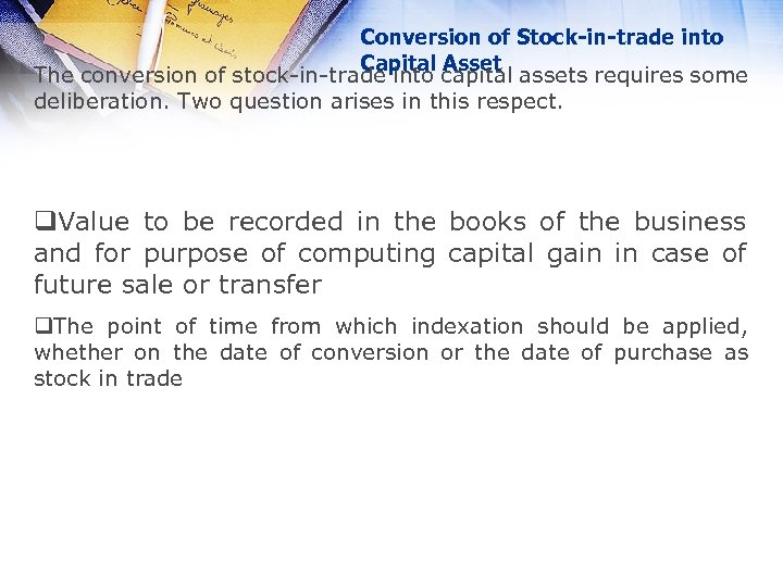 Conversion of Stock-in-trade into Capital Asset The conversion of stock-in-trade into capital assets requires