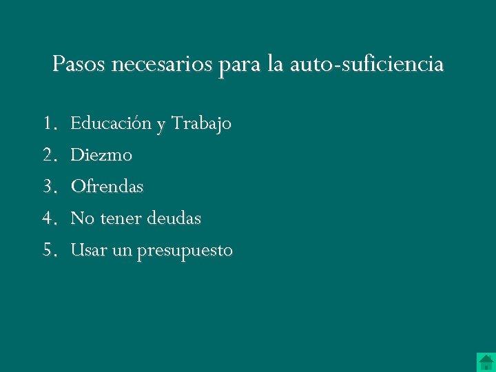 Pasos necesarios para la auto-suficiencia 1. 2. 3. 4. 5. Educación y Trabajo Diezmo