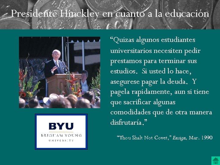 """Presidente Hinckley en cuanto a la educación """"Quizas algunos estudiantes universitarios necesiten pedir prestamos"""