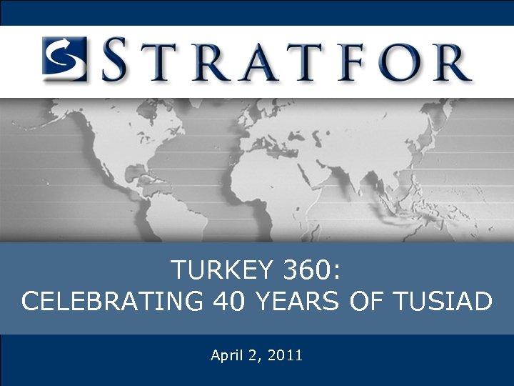 TURKEY 360: CELEBRATING 40 YEARS OF TUSIAD April 2, 2011