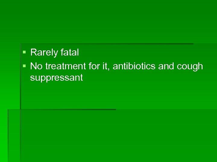 § Rarely fatal § No treatment for it, antibiotics and cough suppressant