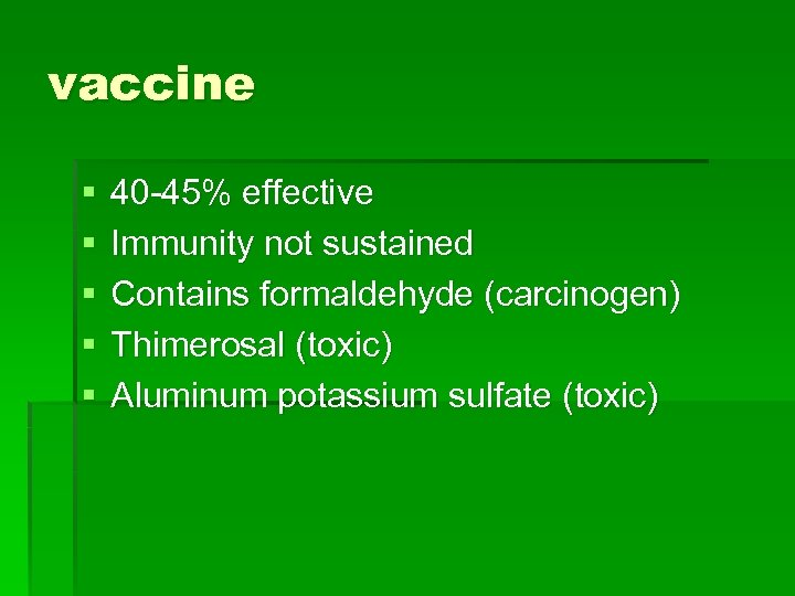 vaccine § § § 40 -45% effective Immunity not sustained Contains formaldehyde (carcinogen) Thimerosal