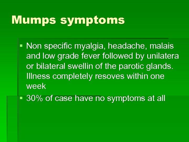 Mumps symptoms § Non specific myalgia, headache, malais and low grade fever followed by