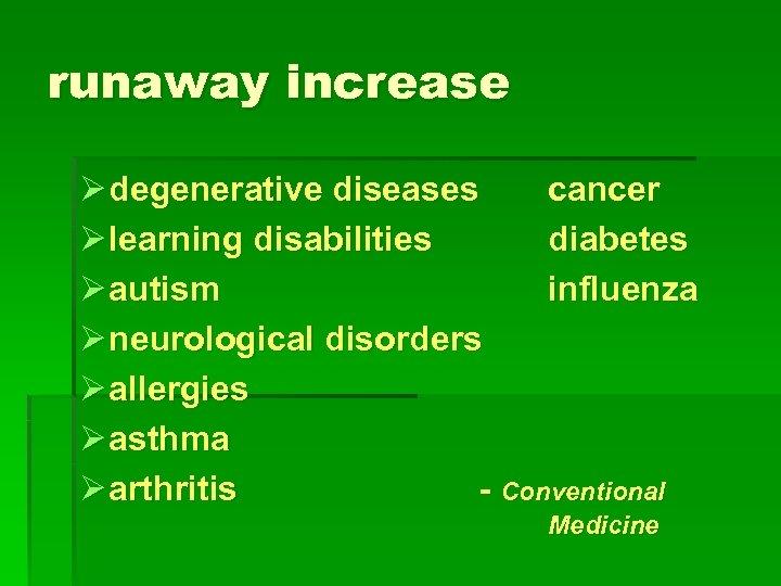 runaway increase Ø degenerative diseases cancer Ø learning disabilities diabetes Ø autism influenza Ø