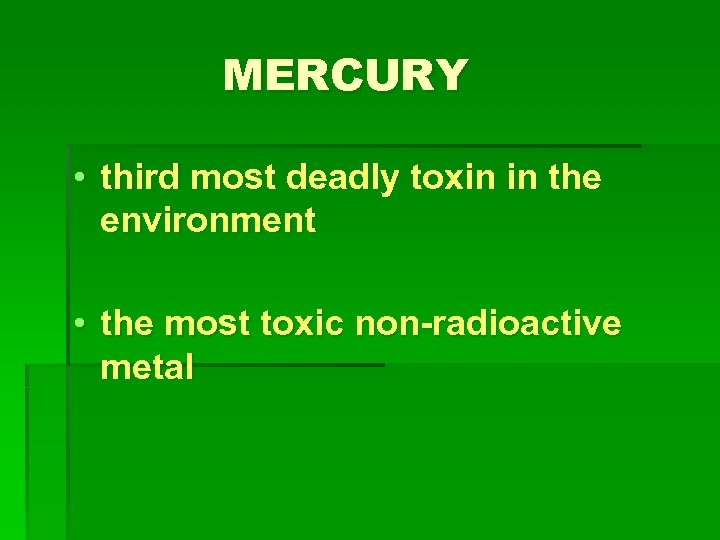 MERCURY • third most deadly toxin in the environment • the most toxic non-radioactive