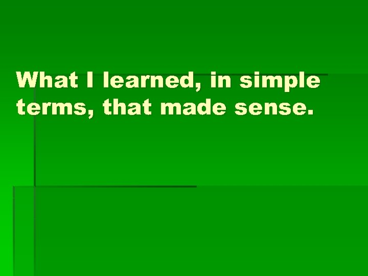 What I learned, in simple terms, that made sense.