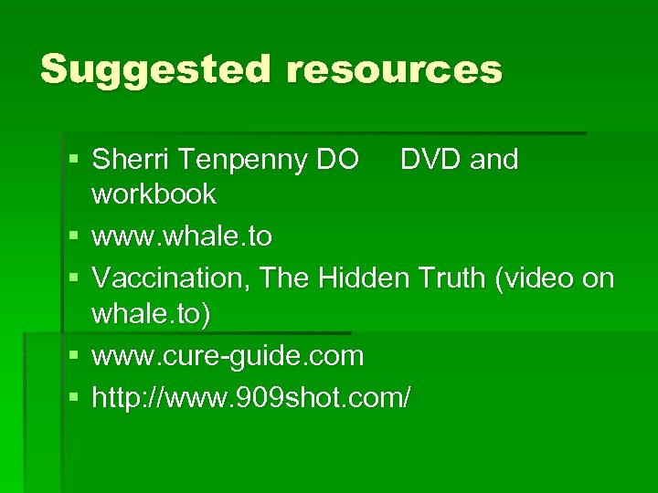 Suggested resources § Sherri Tenpenny DO DVD and workbook § www. whale. to §