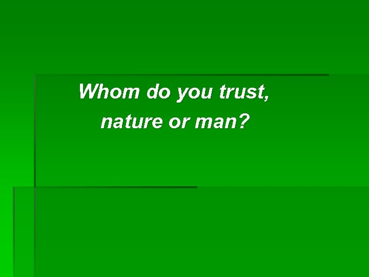 Whom do you trust, nature or man?