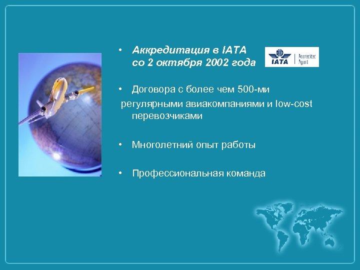 • Аккредитация в IATA со 2 октября 2002 года • Договора с более