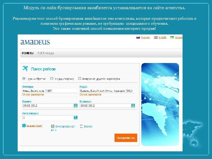 Модуль он-лайн бронирования авиабилетов устанавливается на сайте агентства. Рекомендуем этот способ бронирования авиабилетов тем