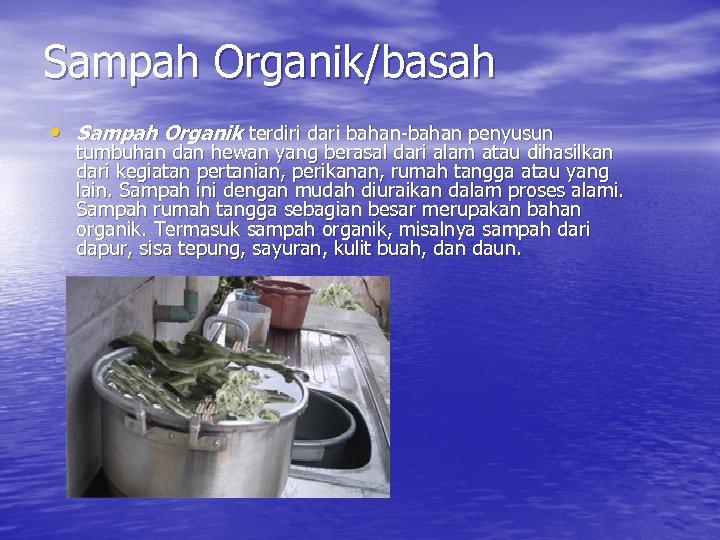 Sampah Organik/basah • Sampah Organik terdiri dari bahan-bahan penyusun tumbuhan dan hewan yang berasal
