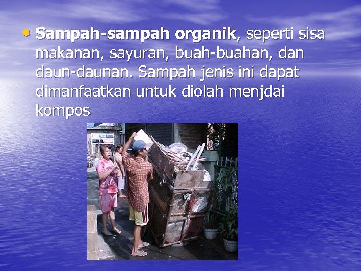 • Sampah-sampah organik, seperti sisa makanan, sayuran, buah-buahan, dan daun-daunan. Sampah jenis ini