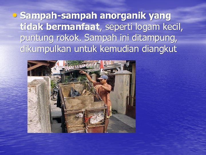• Sampah-sampah anorganik yang tidak bermanfaat, seperti logam kecil, puntung rokok. Sampah ini