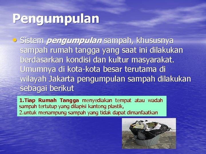 Pengumpulan • Sistem pengumpulan sampah, khususnya sampah rumah tangga yang saat ini dilakukan berdasarkan