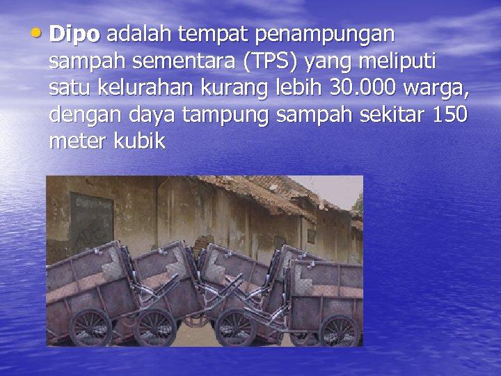 • Dipo adalah tempat penampungan sampah sementara (TPS) yang meliputi satu kelurahan kurang