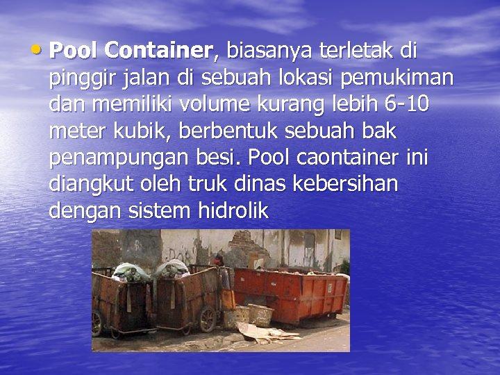 • Pool Container, biasanya terletak di pinggir jalan di sebuah lokasi pemukiman dan