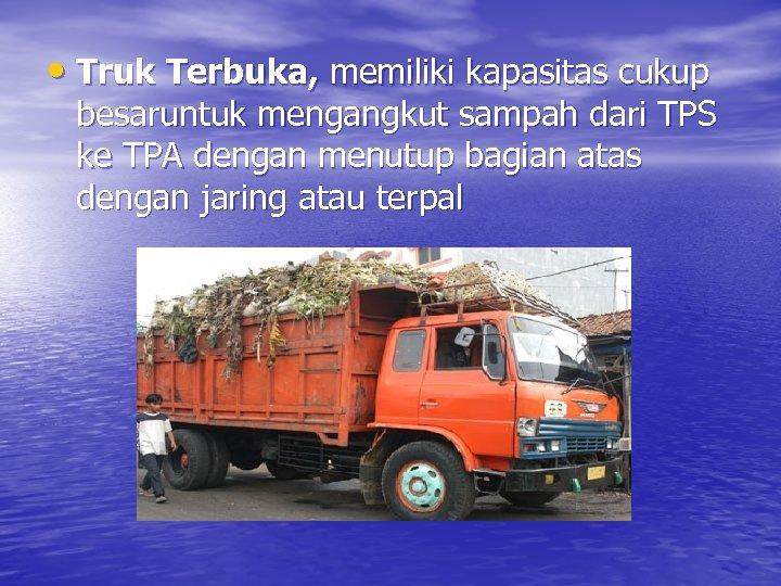 • Truk Terbuka, memiliki kapasitas cukup besaruntuk mengangkut sampah dari TPS ke TPA