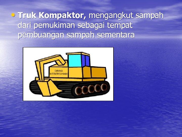 • Truk Kompaktor, mengangkut sampah dari pemukiman sebagai tempat pembuangan sampah sementara