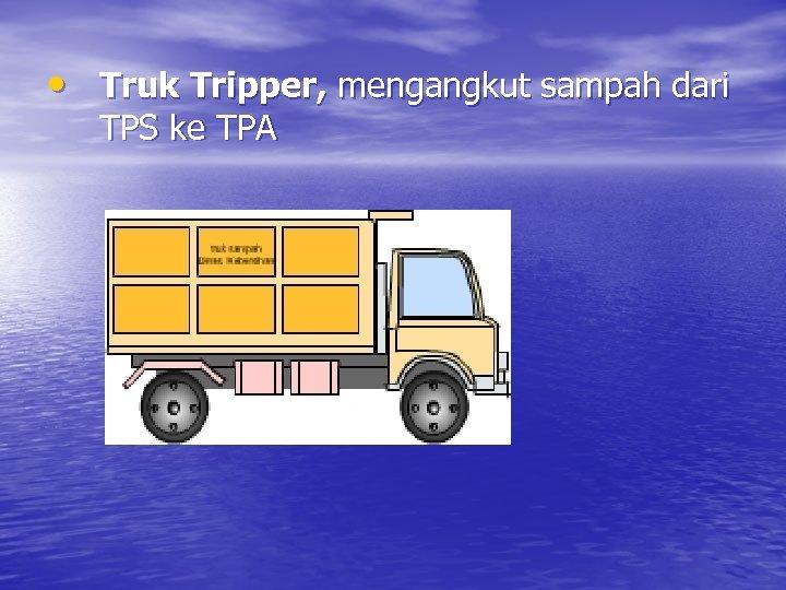 • Truk Tripper, mengangkut sampah dari TPS ke TPA