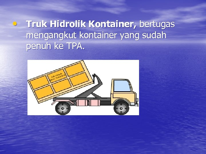 • Truk Hidrolik Kontainer, bertugas mengangkut kontainer yang sudah penuh ke TPA.