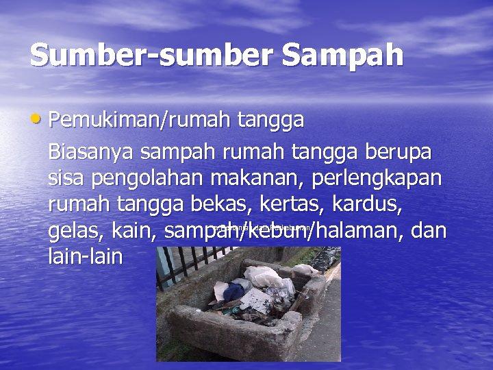 Sumber-sumber Sampah • Pemukiman/rumah tangga Biasanya sampah rumah tangga berupa sisa pengolahan makanan, perlengkapan