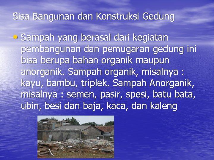 Sisa Bangunan dan Konstruksi Gedung • Sampah yang berasal dari kegiatan pembangunan dan pemugaran
