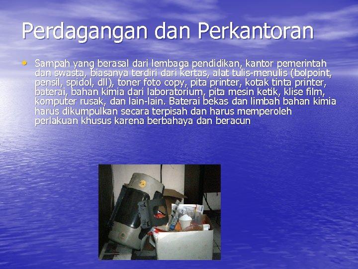 Perdagangan dan Perkantoran • Sampah yang berasal dari lembaga pendidikan, kantor pemerintah dan swasta,