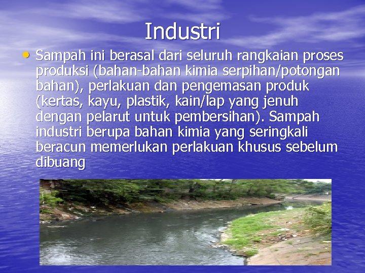 Industri • Sampah ini berasal dari seluruh rangkaian proses produksi (bahan-bahan kimia serpihan/potongan bahan),