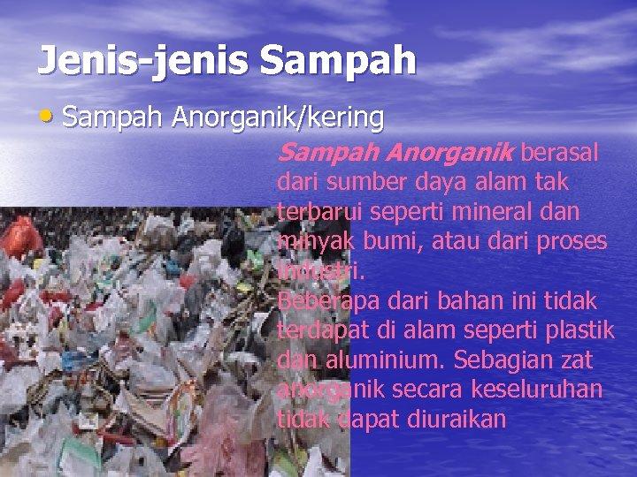 Jenis-jenis Sampah • Sampah Anorganik/kering Sampah Anorganik berasal dari sumber daya alam tak terbarui