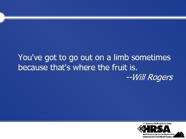 You've got to go out on a limb sometimes because that's where the fruit