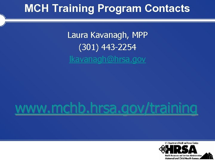 MCH Training Program Contacts Laura Kavanagh, MPP (301) 443 -2254 lkavanagh@hrsa. gov www. mchb.