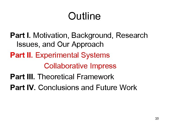 Outline Part I. Motivation, Background, Research Issues, and Our Approach Part II. Experimental Systems