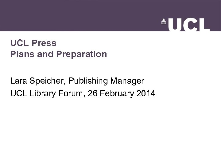 UCL Press Plans and Preparation Lara Speicher, Publishing Manager UCL Library Forum, 26 February