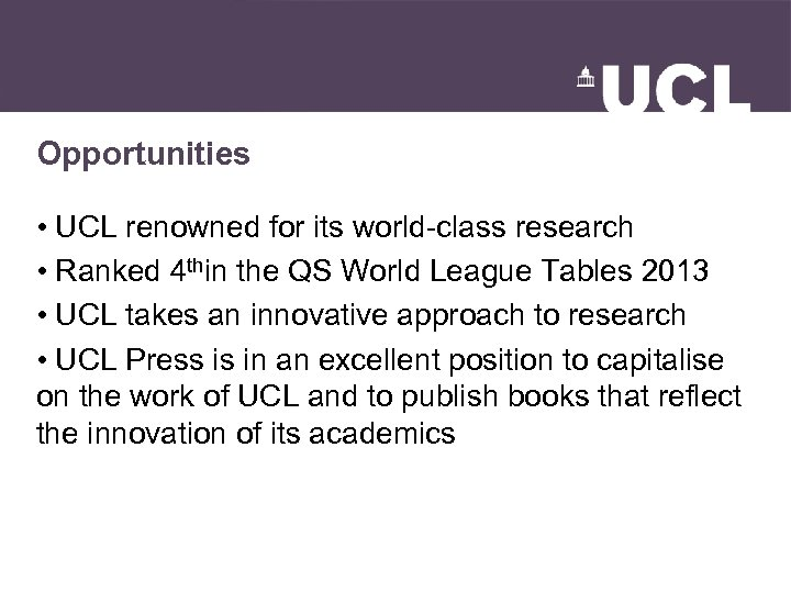 Opportunities • UCL renowned for its world-class research • Ranked 4 thin the QS
