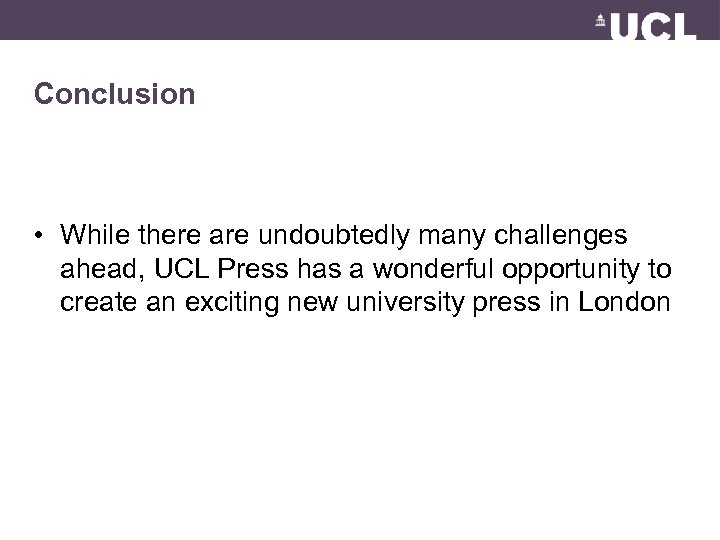 Conclusion • While there are undoubtedly many challenges ahead, UCL Press has a wonderful