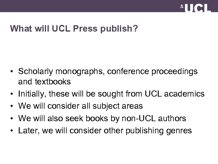 What will UCL Press publish? • Scholarly monographs, conference proceedings and textbooks • Initially,