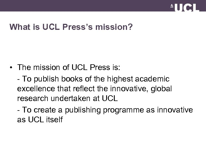 What is UCL Press's mission? • The mission of UCL Press is: - To