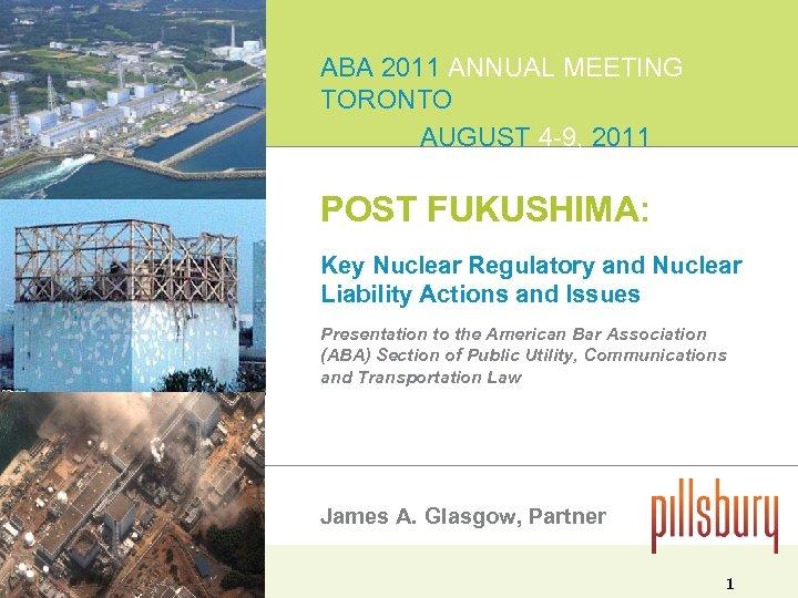 ABA 2011 ANNUAL MEETING TORONTO AUGUST 4 -9, 2011 POST FUKUSHIMA: Key Nuclear Regulatory