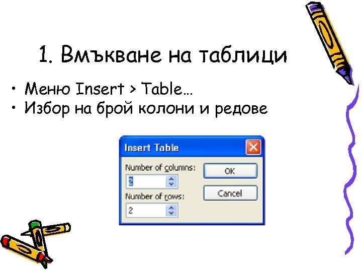 1. Вмъкване на таблици • Меню Insert > Table… • Избор на брой колони