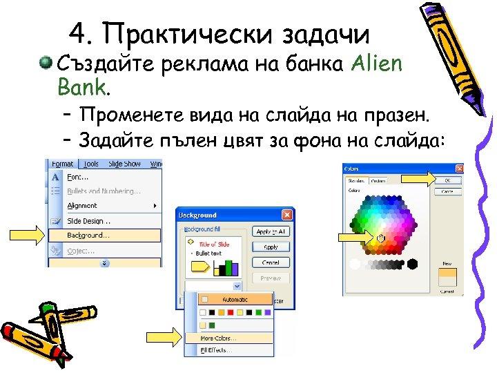 4. Практически задачи Създайте реклама на банка Alien Bank. – Променете вида на слайда