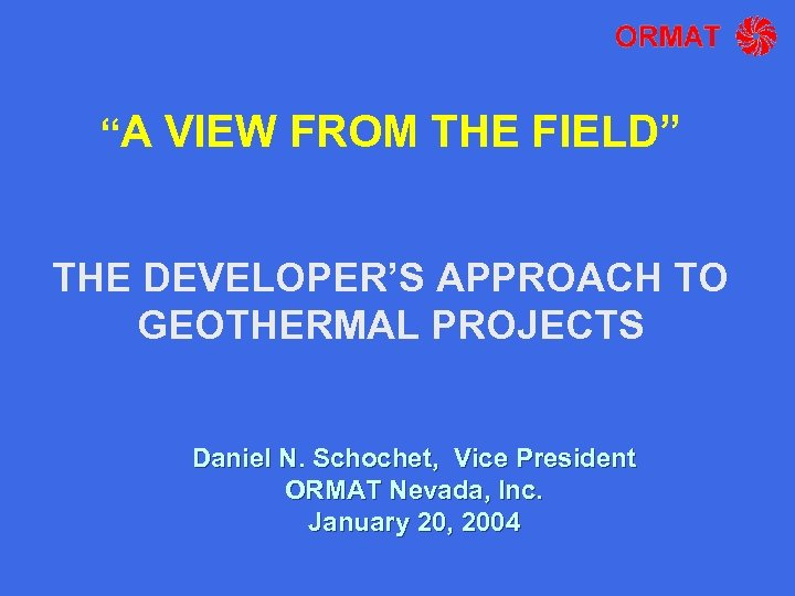 """A VIEW FROM THE FIELD"" THE DEVELOPER'S APPROACH TO GEOTHERMAL PROJECTS Daniel N. Schochet,"