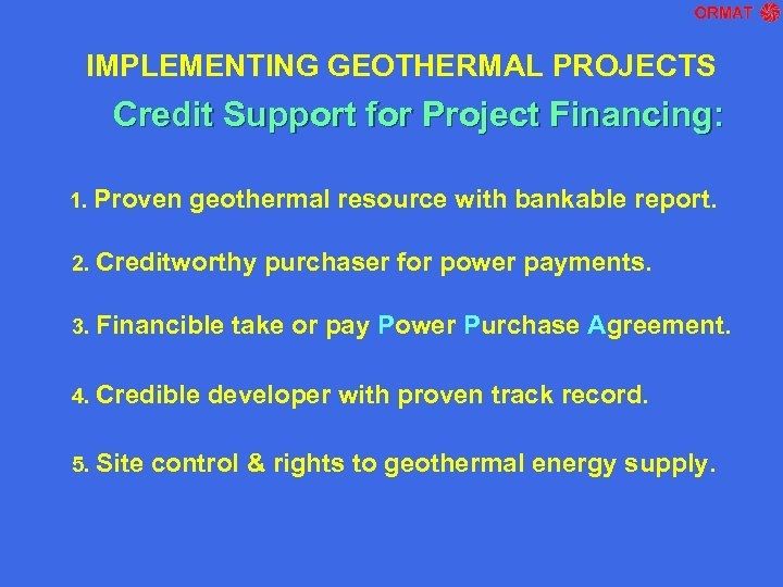 IMPLEMENTING GEOTHERMAL PROJECTS Credit Support for Project Financing: 1. Proven geothermal resource with bankable