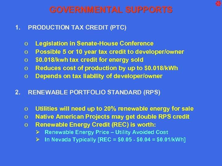 GOVERNMENTAL SUPPORTS 1. PRODUCTION TAX CREDIT (PTC) o o o 2. Legislation in Senate-House